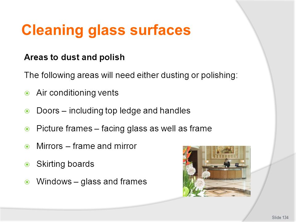 Cleaning glass surfaces Areas to dust and polish The following areas will need either dusting or polishing: Air conditioning vents Doors – including t