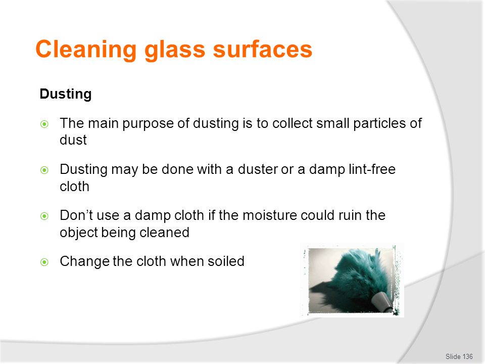 Cleaning glass surfaces Dusting The main purpose of dusting is to collect small particles of dust Dusting may be done with a duster or a damp lint-fre