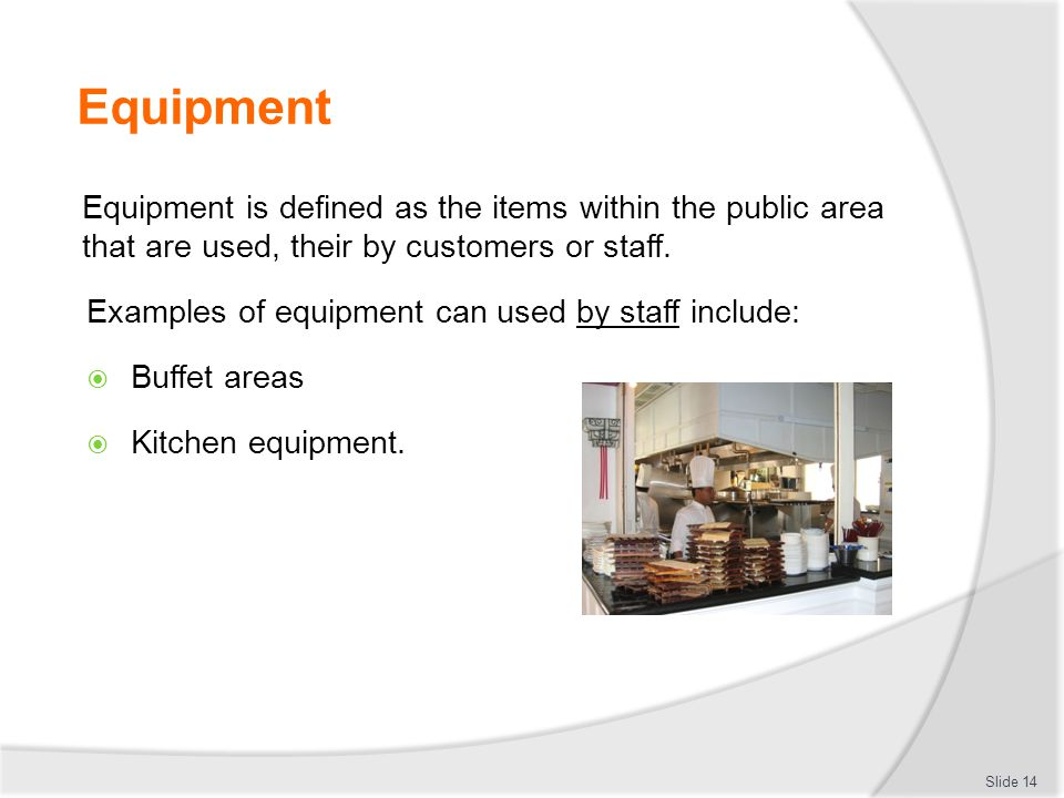 Equipment Equipment is defined as the items within the public area that are used, their by customers or staff. Examples of equipment can used by staff