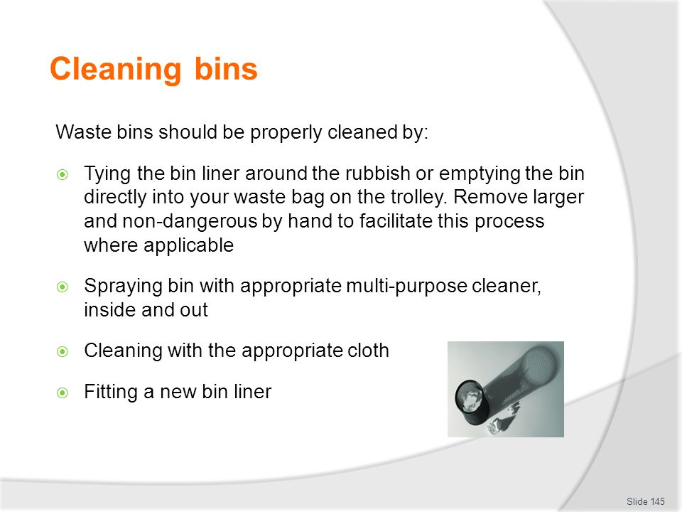 Cleaning bins Waste bins should be properly cleaned by: Tying the bin liner around the rubbish or emptying the bin directly into your waste bag on the