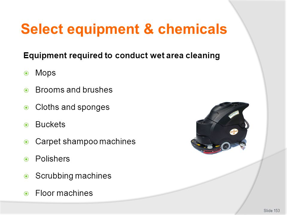 Select equipment & chemicals Equipment required to conduct wet area cleaning Mops Brooms and brushes Cloths and sponges Buckets Carpet shampoo machine