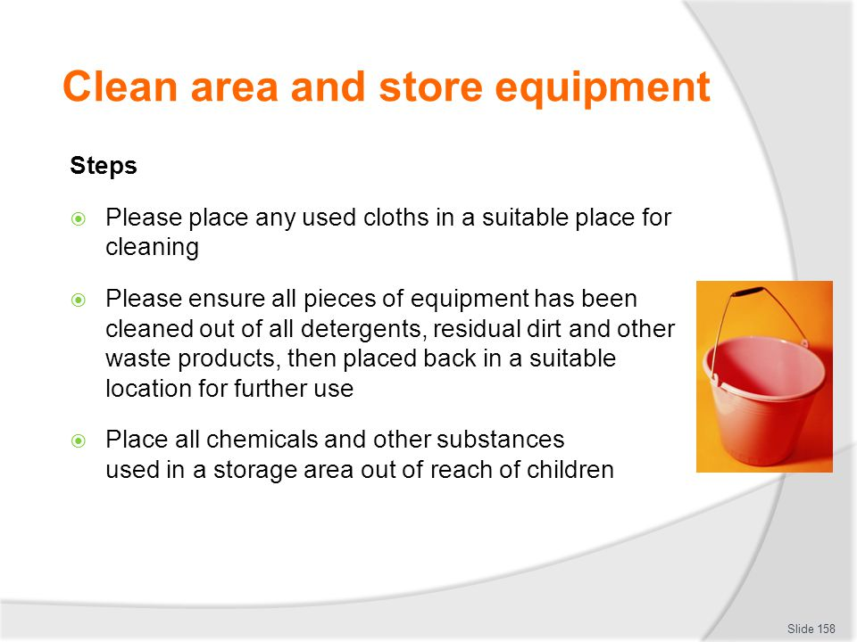 Clean area and store equipment Steps Please place any used cloths in a suitable place for cleaning Please ensure all pieces of equipment has been clea