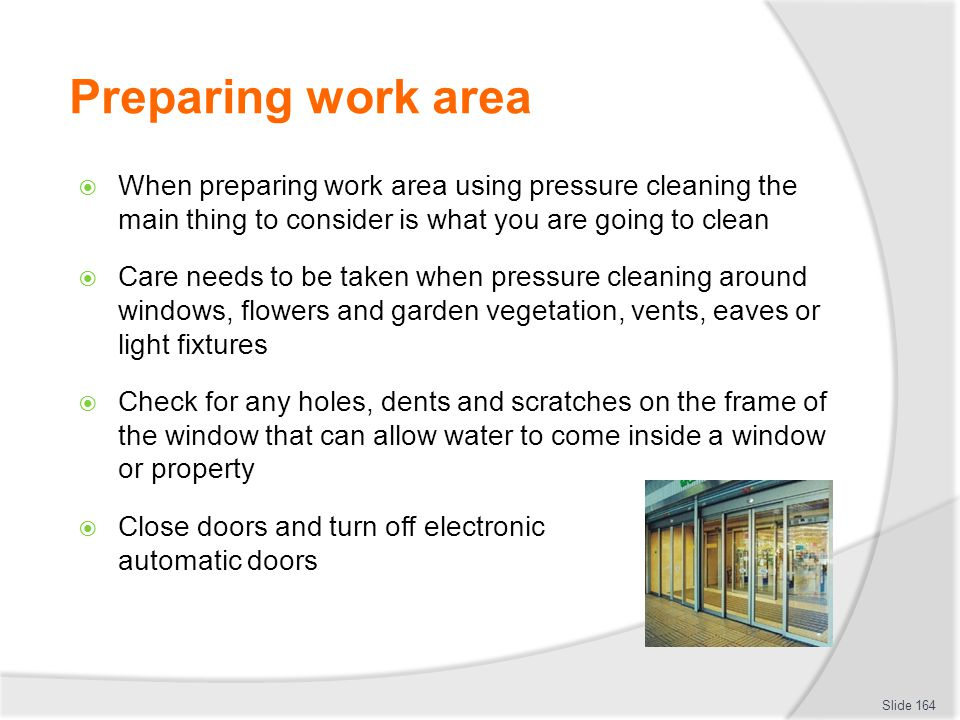 Preparing work area When preparing work area using pressure cleaning the main thing to consider is what you are going to clean Care needs to be taken