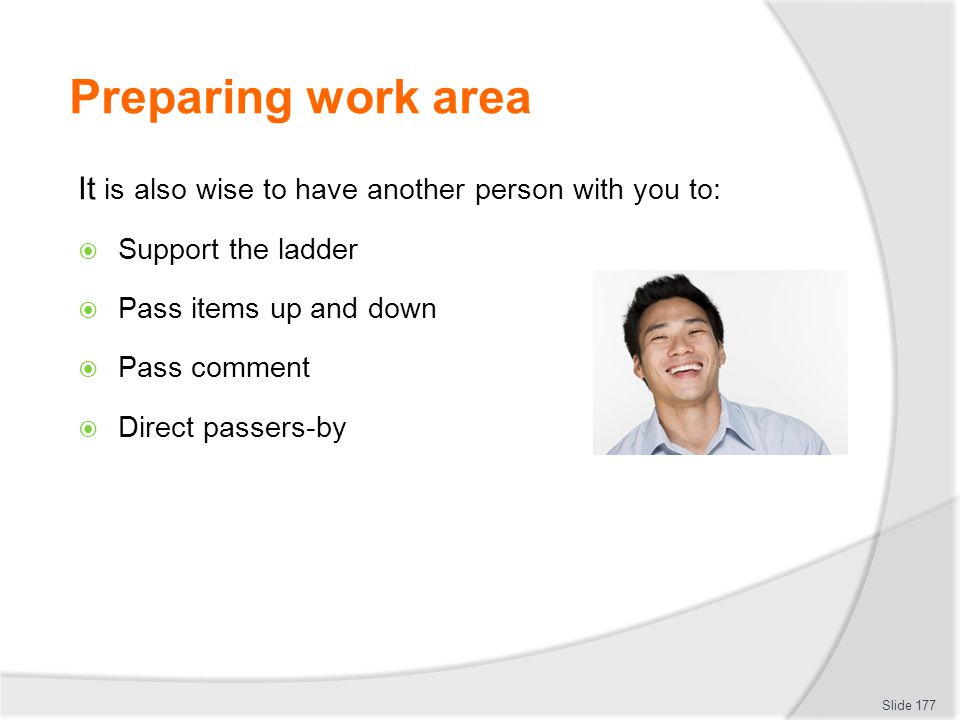 Preparing work area It is also wise to have another person with you to: Support the ladder Pass items up and down Pass comment Direct passers-by Slide