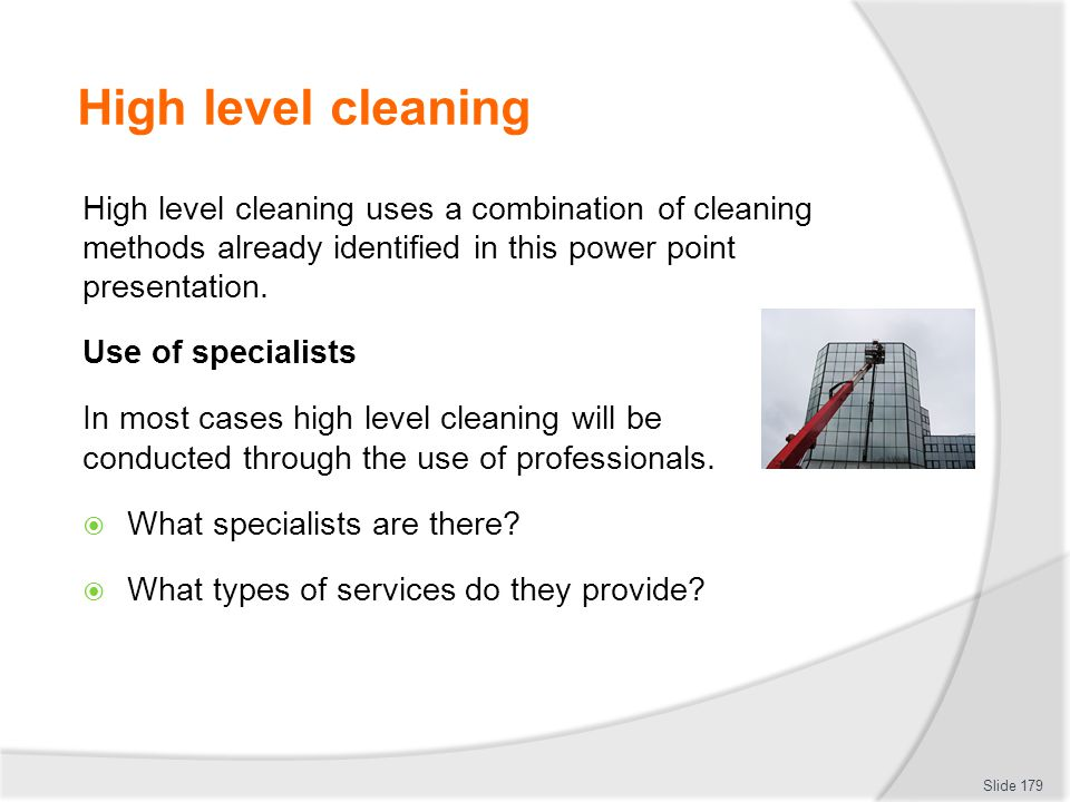 High level cleaning High level cleaning uses a combination of cleaning methods already identified in this power point presentation. Use of specialists