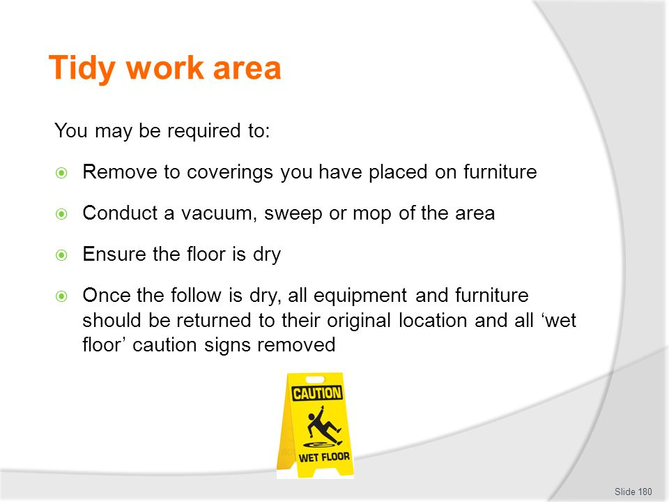 Tidy work area You may be required to: Remove to coverings you have placed on furniture Conduct a vacuum, sweep or mop of the area Ensure the floor is