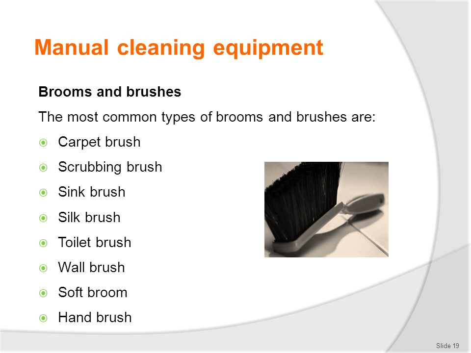 Manual cleaning equipment Brooms and brushes The most common types of brooms and brushes are: Carpet brush Scrubbing brush Sink brush Silk brush Toile