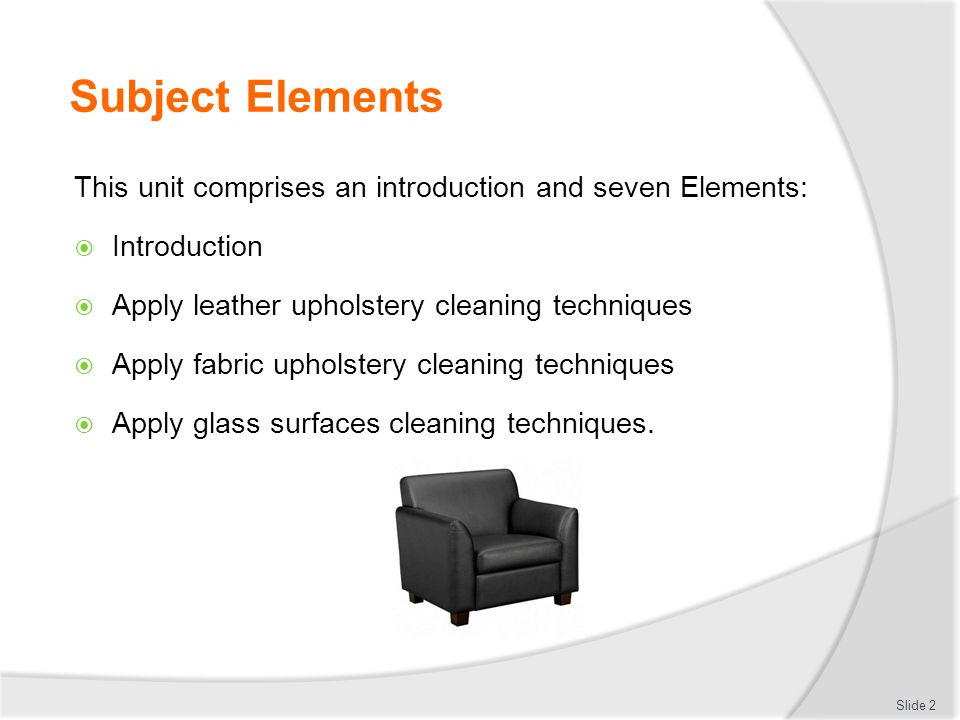 Subject Elements This unit comprises an introduction and seven Elements: Introduction Apply leather upholstery cleaning techniques Apply fabric uphols