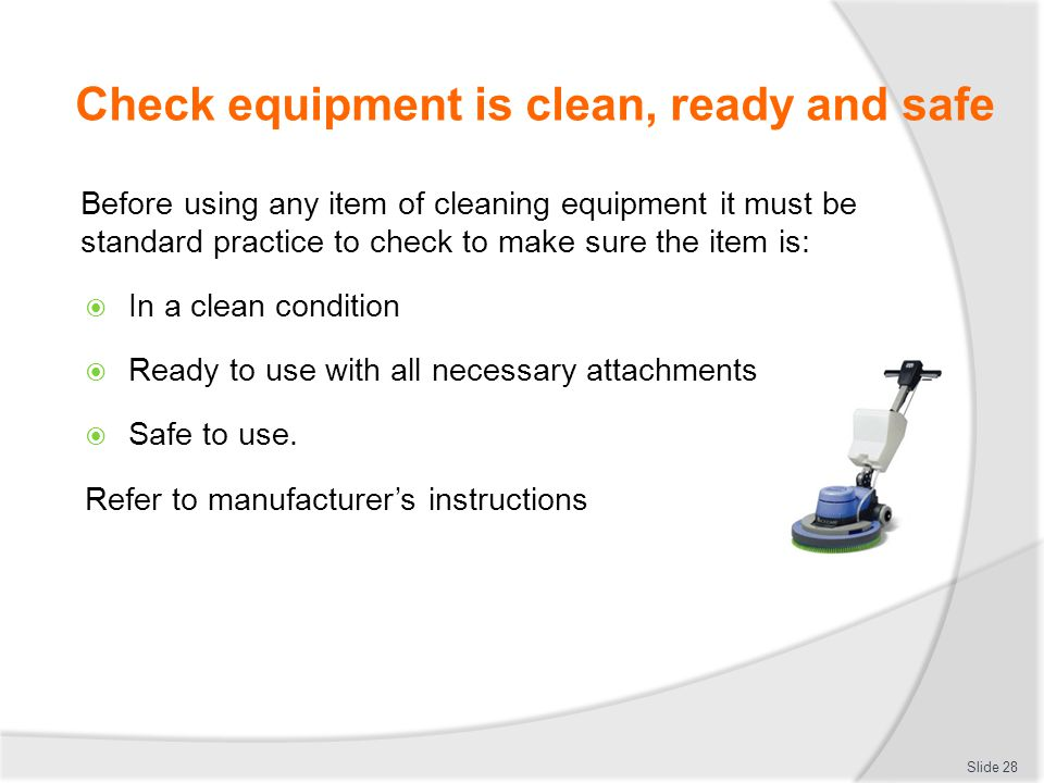 Check equipment is clean, ready and safe Before using any item of cleaning equipment it must be standard practice to check to make sure the item is: I