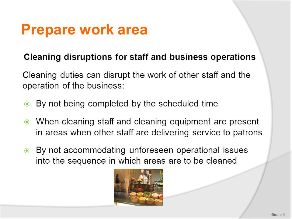 Prepare work area Cleaning disruptions for staff and business operations Cleaning duties can disrupt the work of other staff and the operation of the