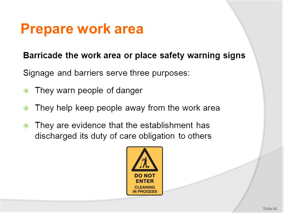 Prepare work area Barricade the work area or place safety warning signs Signage and barriers serve three purposes: They warn people of danger They hel