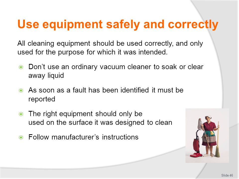 Use equipment safely and correctly All cleaning equipment should be used correctly, and only used for the purpose for which it was intended. Dont use