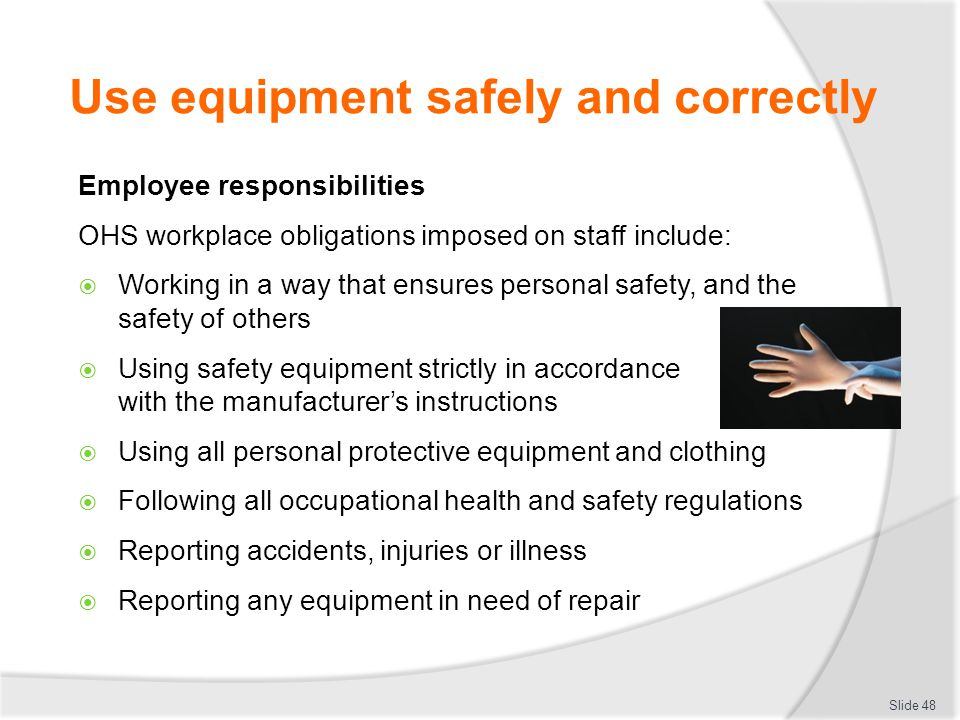 Use equipment safely and correctly Employee responsibilities OHS workplace obligations imposed on staff include: Working in a way that ensures persona