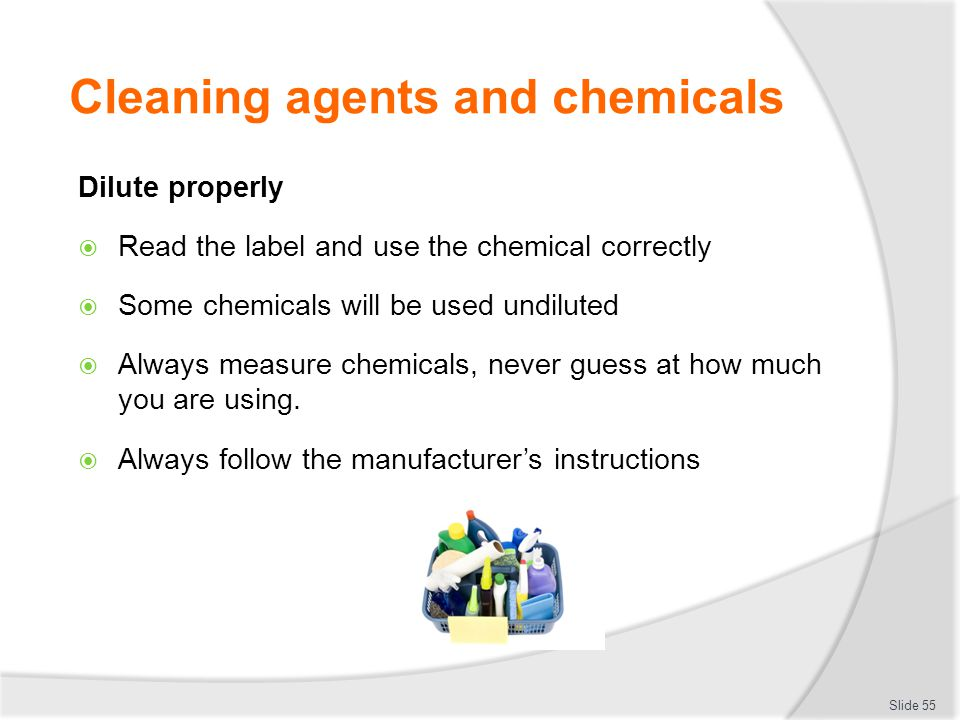 Cleaning agents and chemicals Dilute properly Read the label and use the chemical correctly Some chemicals will be used undiluted Always measure chemi