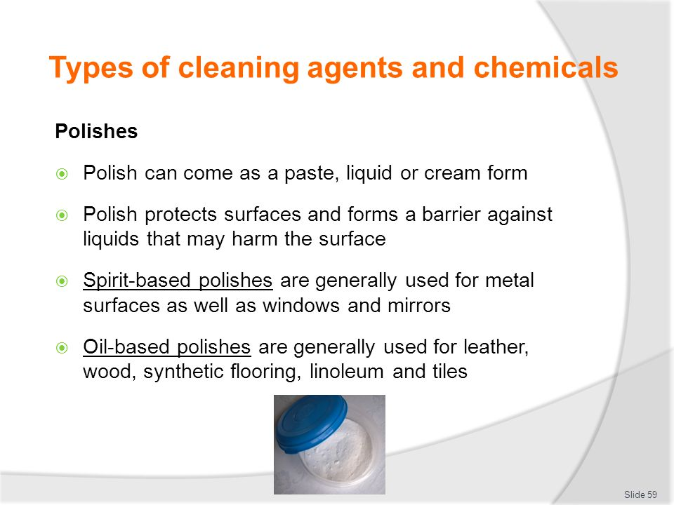 Types of cleaning agents and chemicals Polishes Polish can come as a paste, liquid or cream form Polish protects surfaces and forms a barrier against