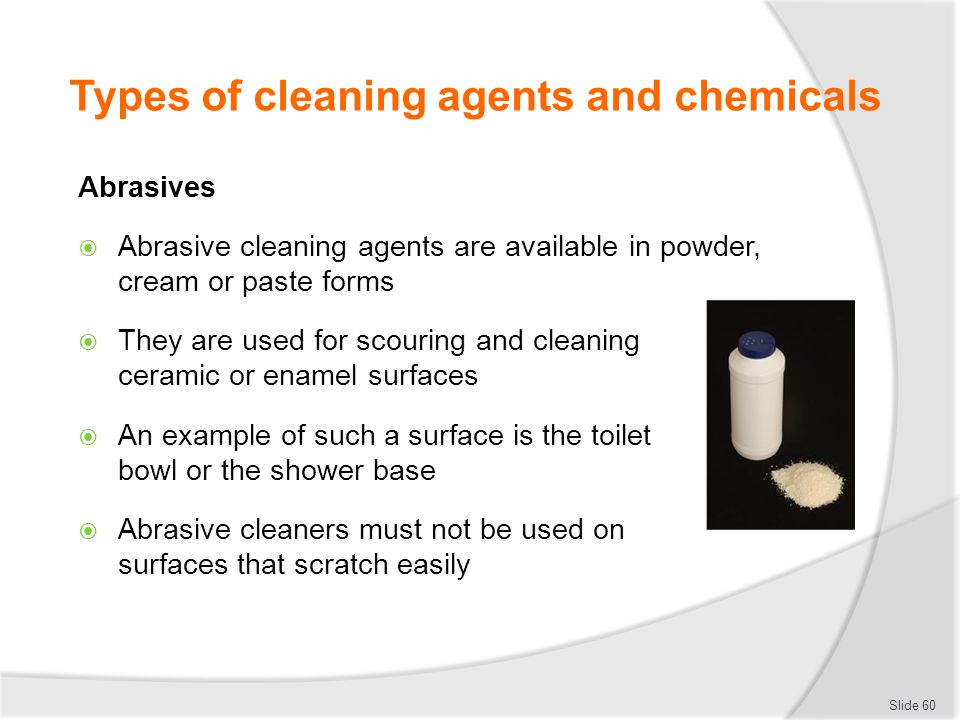 Types of cleaning agents and chemicals Abrasives Abrasive cleaning agents are available in powder, cream or paste forms They are used for scouring and