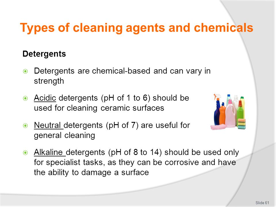 Types of cleaning agents and chemicals Detergents Detergents are chemical-based and can vary in strength Acidic detergents (pH of 1 to 6) should be us