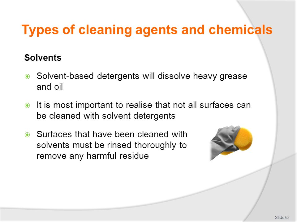 Types of cleaning agents and chemicals Solvents Solvent-based detergents will dissolve heavy grease and oil It is most important to realise that not a