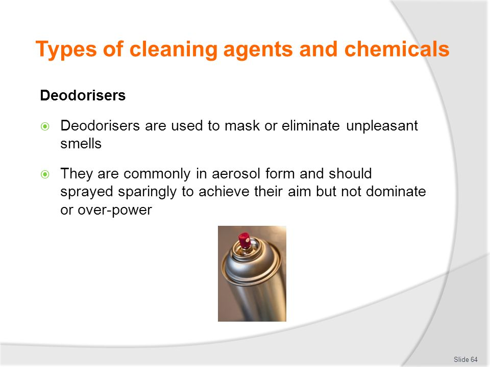 Types of cleaning agents and chemicals Deodorisers Deodorisers are used to mask or eliminate unpleasant smells They are commonly in aerosol form and s