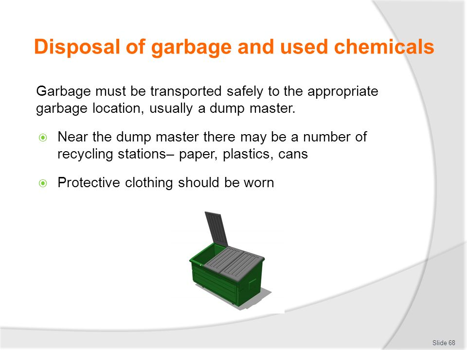 Disposal of garbage and used chemicals Garbage must be transported safely to the appropriate garbage location, usually a dump master. Near the dump ma