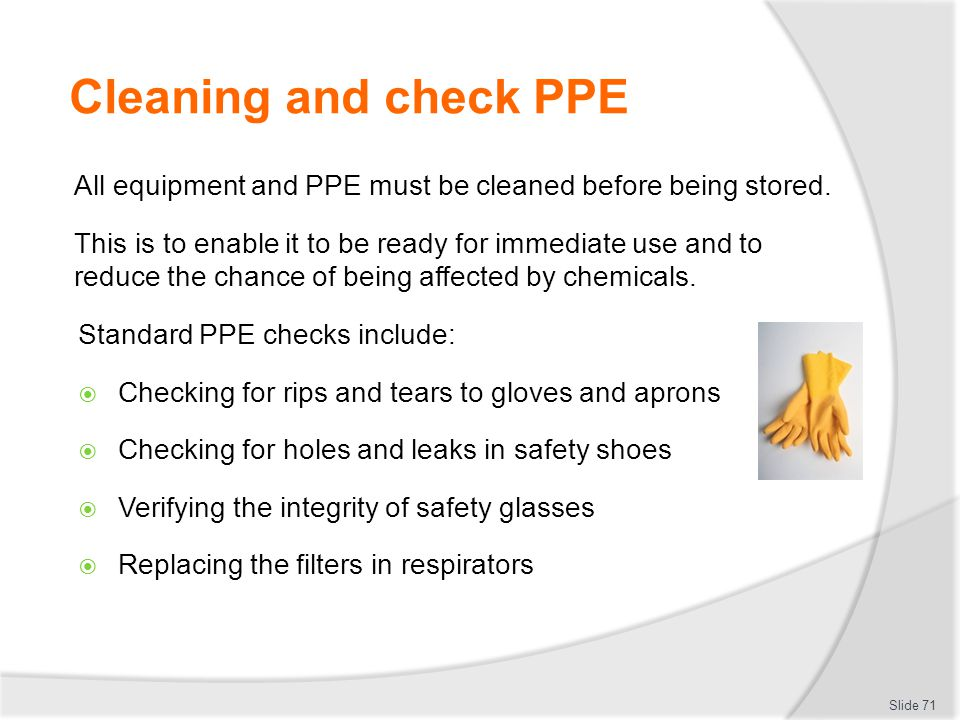 Cleaning and check PPE All equipment and PPE must be cleaned before being stored. This is to enable it to be ready for immediate use and to reduce the