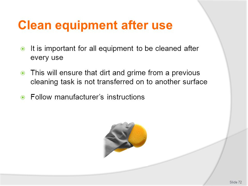 Clean equipment after use It is important for all equipment to be cleaned after every use This will ensure that dirt and grime from a previous cleanin