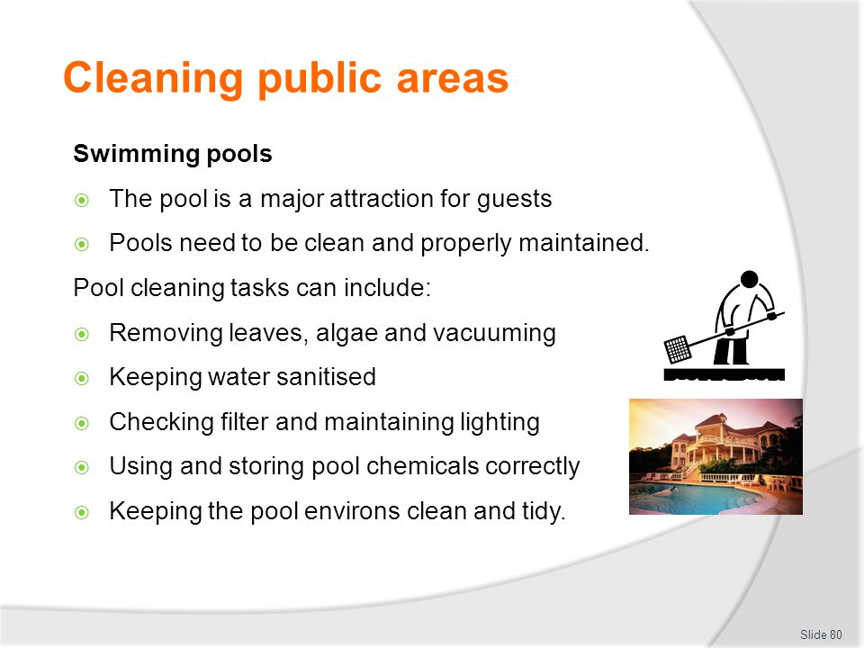 Cleaning public areas Swimming pools The pool is a major attraction for guests Pools need to be clean and properly maintained. Pool cleaning tasks can