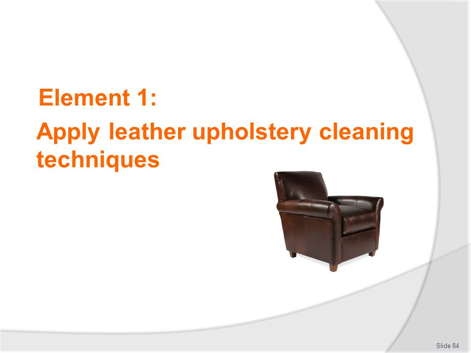 Element 1: Apply leather upholstery cleaning techniques Slide 84