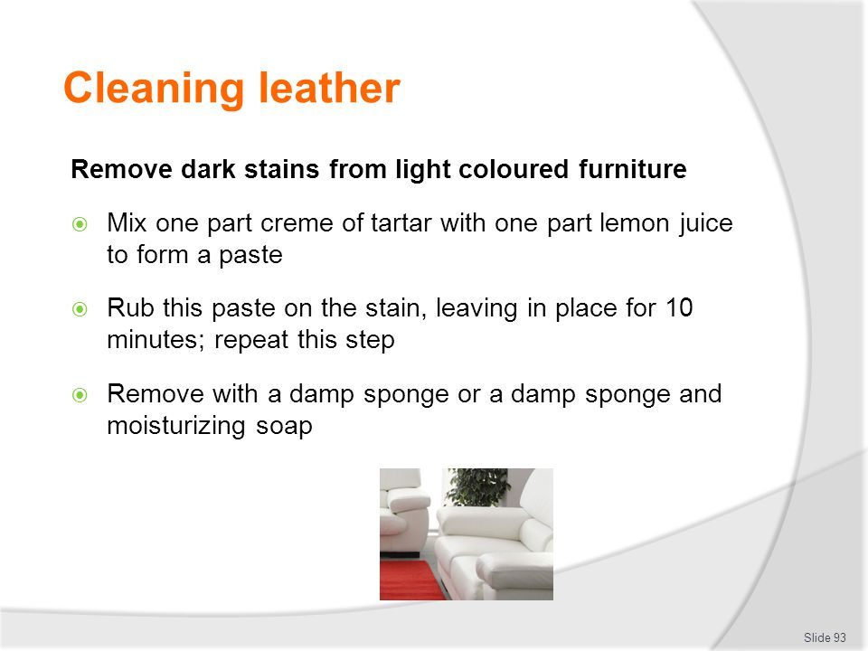 Cleaning leather Remove dark stains from light coloured furniture Mix one part creme of tartar with one part lemon juice to form a paste Rub this past