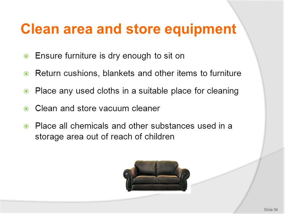 Clean area and store equipment Ensure furniture is dry enough to sit on Return cushions, blankets and other items to furniture Place any used cloths i