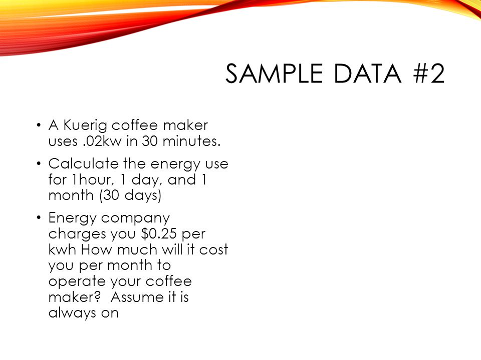 SAMPLE DATA #2 A Kuerig coffee maker uses.02kw in 30 minutes.