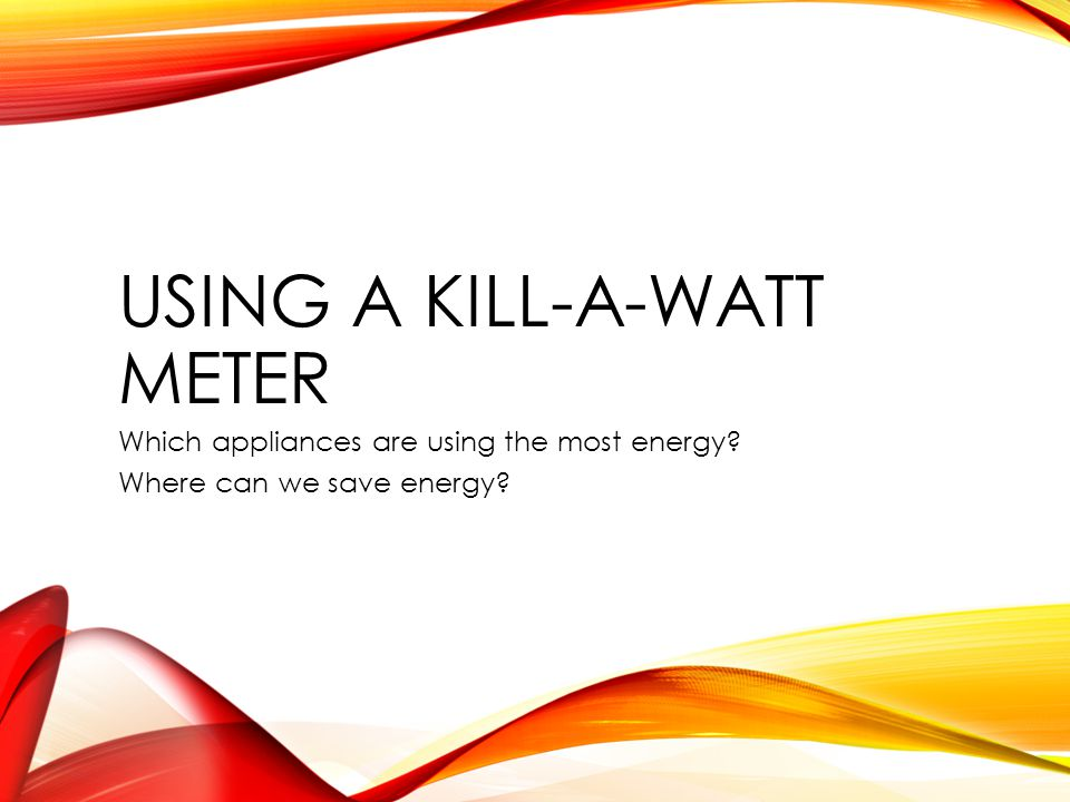 USING A KILL-A-WATT METER Which appliances are using the most energy Where can we save energy