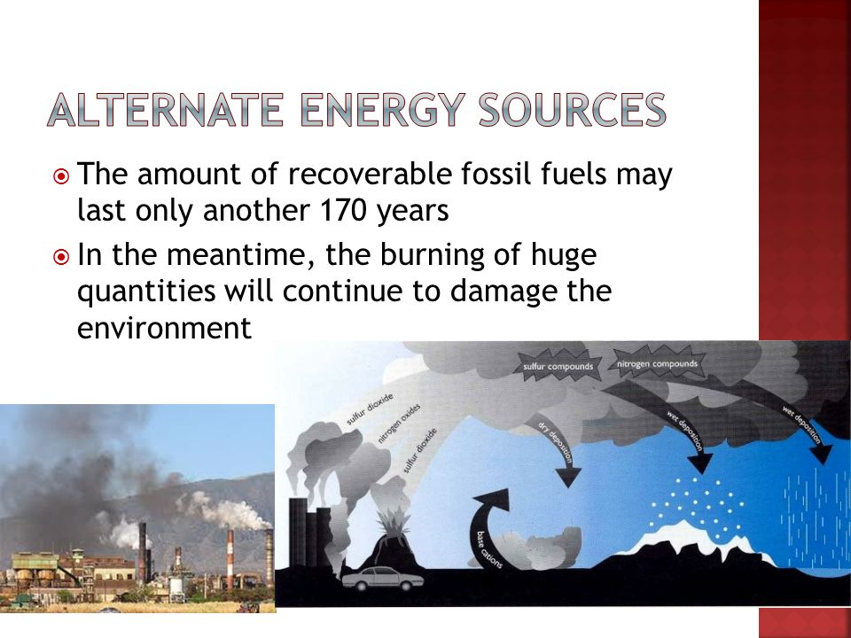 The amount of recoverable fossil fuels may last only another 170 years In the meantime, the burning of huge quantities will continue to damage the env