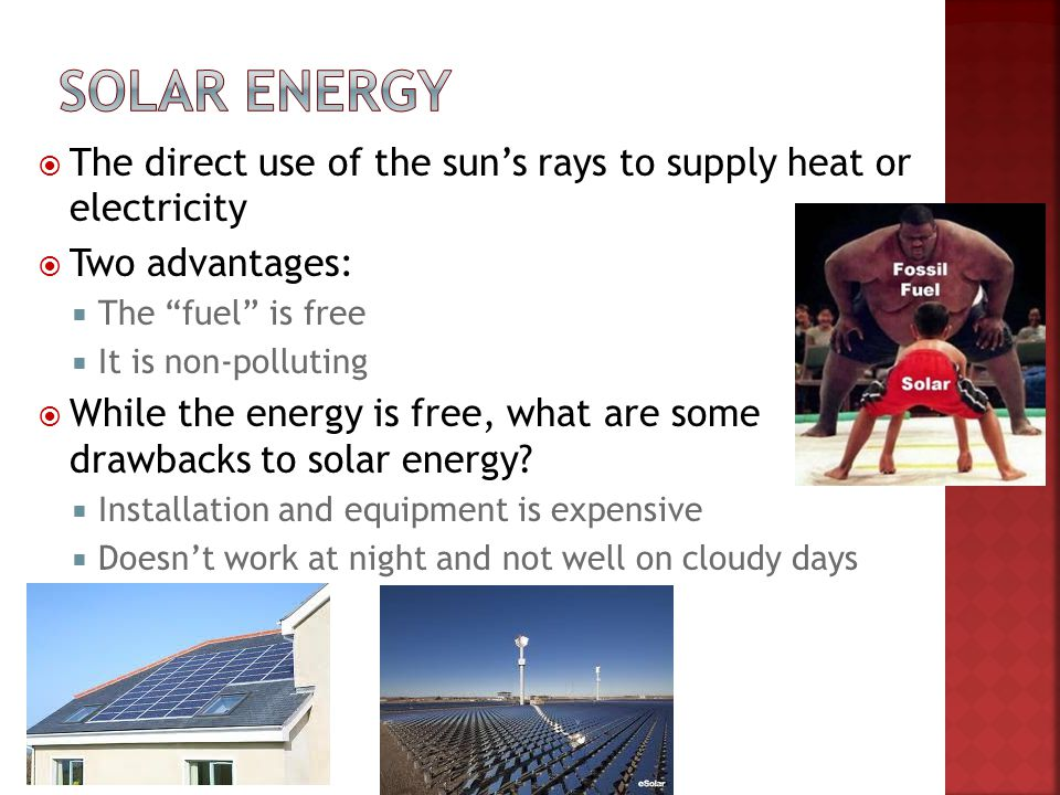 The direct use of the suns rays to supply heat or electricity Two advantages: The fuel is free It is non-polluting While the energy is free, what are
