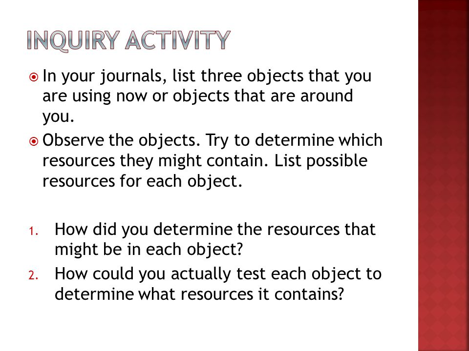 In your journals, list three objects that you are using now or objects that are around you. Observe the objects. Try to determine which resources they