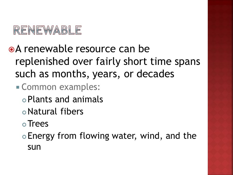 A renewable resource can be replenished over fairly short time spans such as months, years, or decades Common examples: Plants and animals Natural fib