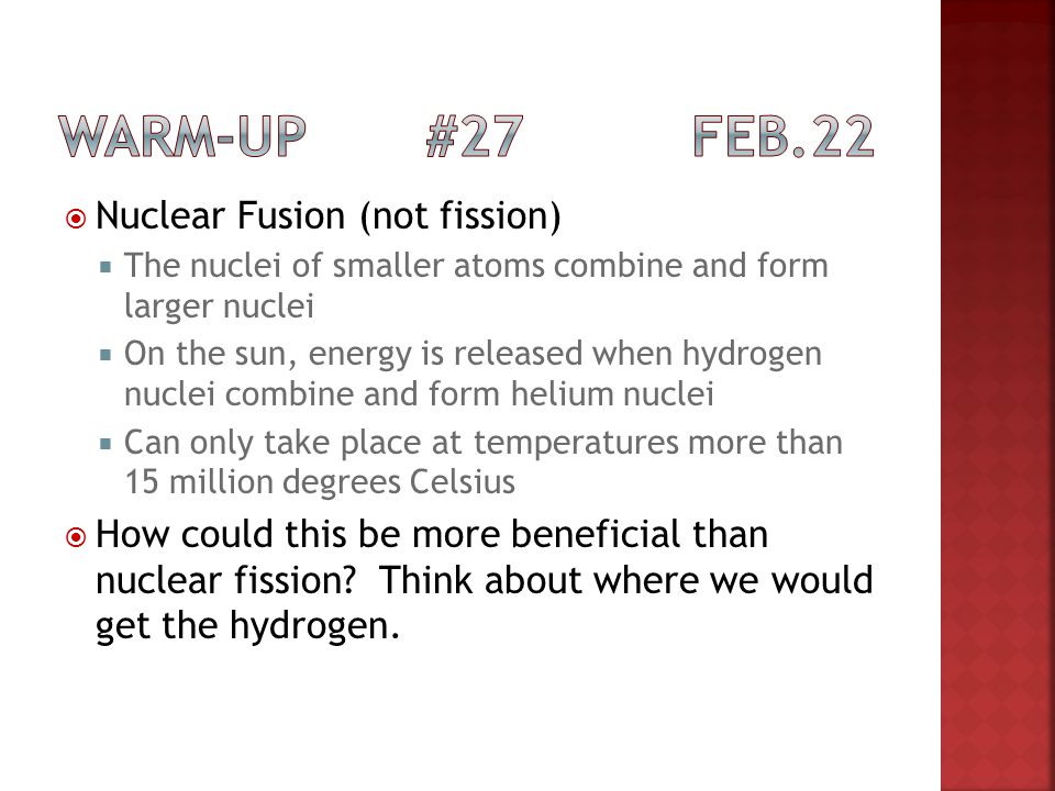 Nuclear Fusion (not fission) The nuclei of smaller atoms combine and form larger nuclei On the sun, energy is released when hydrogen nuclei combine an