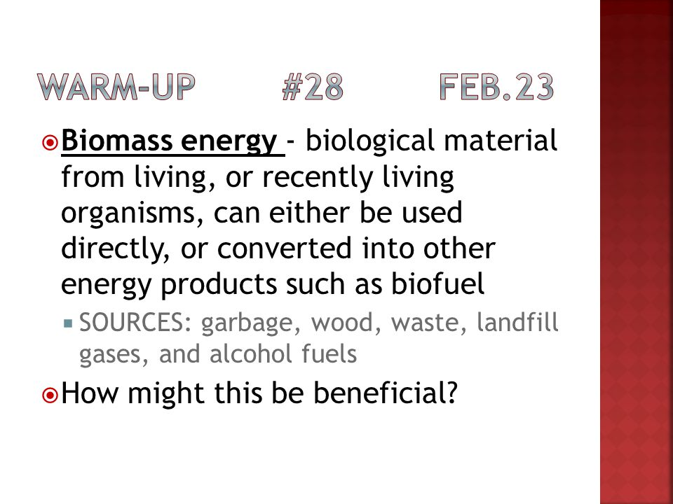 Biomass energy - biological material from living, or recently living organisms, can either be used directly, or converted into other energy products s