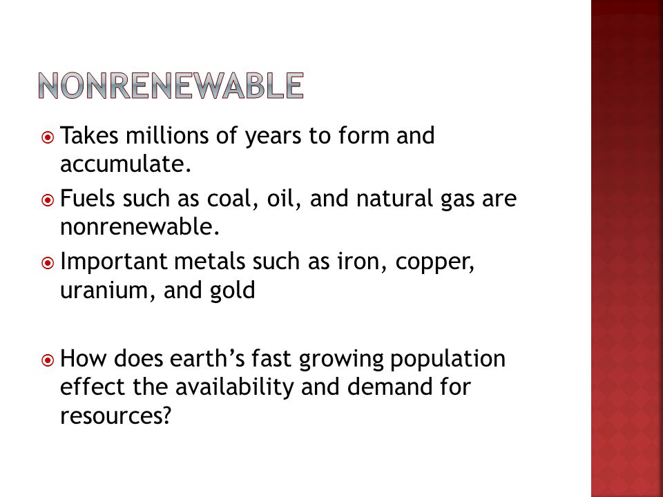 Takes millions of years to form and accumulate. Fuels such as coal, oil, and natural gas are nonrenewable. Important metals such as iron, copper, uran
