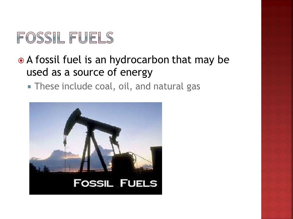 A fossil fuel is an hydrocarbon that may be used as a source of energy These include coal, oil, and natural gas