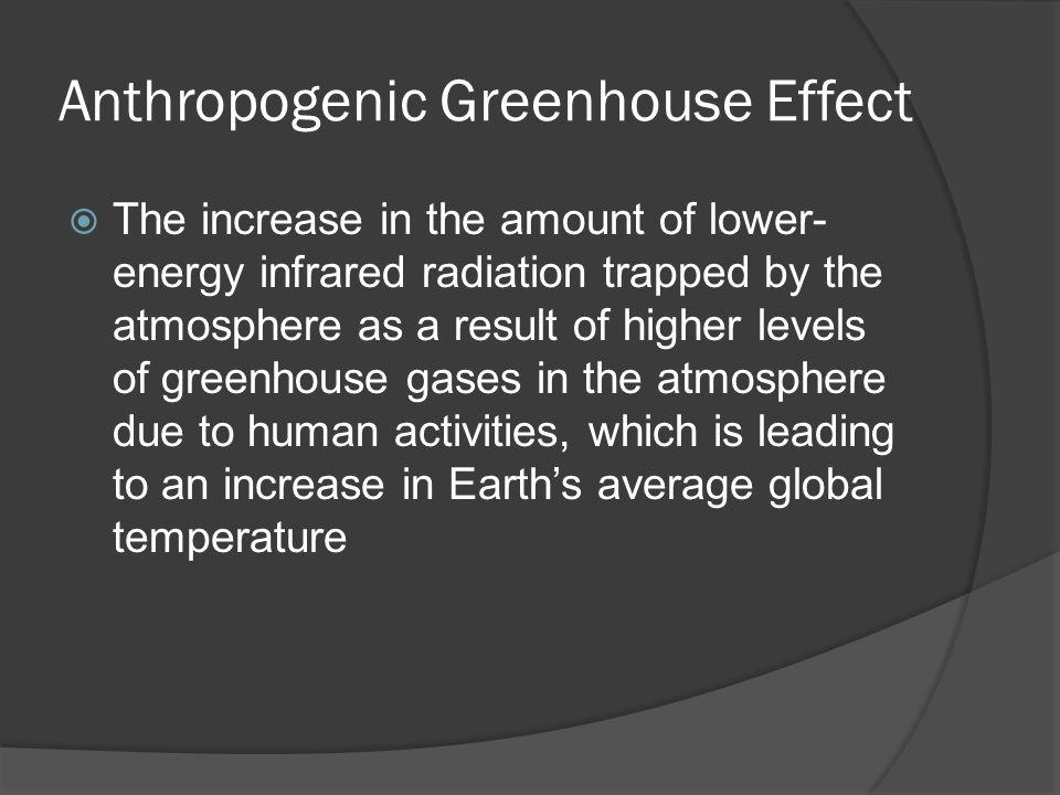 Anthropogenic Greenhouse Effect The increase in the amount of lower- energy infrared radiation trapped by the atmosphere as a result of higher levels