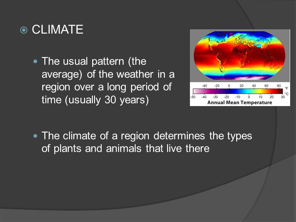 The usual pattern (the average) of the weather in a region over a long period of time (usually 30 years) The climate of a region determines the types