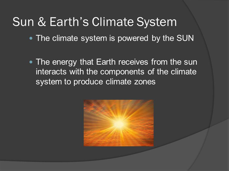 Sun & Earths Climate System The climate system is powered by the SUN The energy that Earth receives from the sun interacts with the components of the