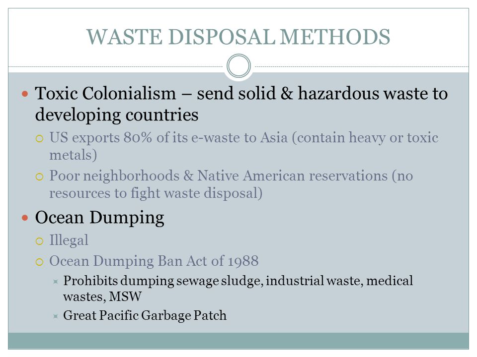 WASTE DISPOSAL METHODS Toxic Colonialism – send solid & hazardous waste to developing countries US exports 80% of its e-waste to Asia (contain heavy o