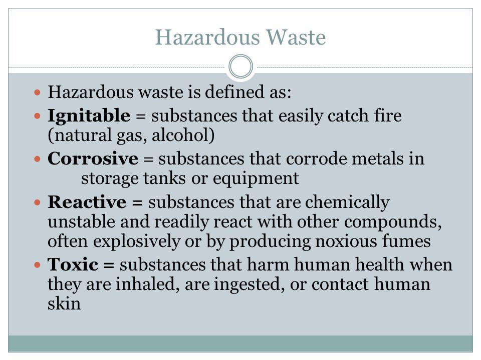 Hazardous Waste Hazardous waste is defined as: Ignitable = substances that easily catch fire (natural gas, alcohol) Corrosive = substances that corrod