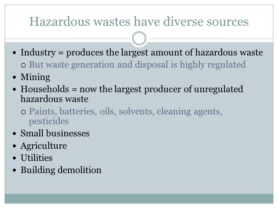Hazardous wastes have diverse sources Industry = produces the largest amount of hazardous waste But waste generation and disposal is highly regulated