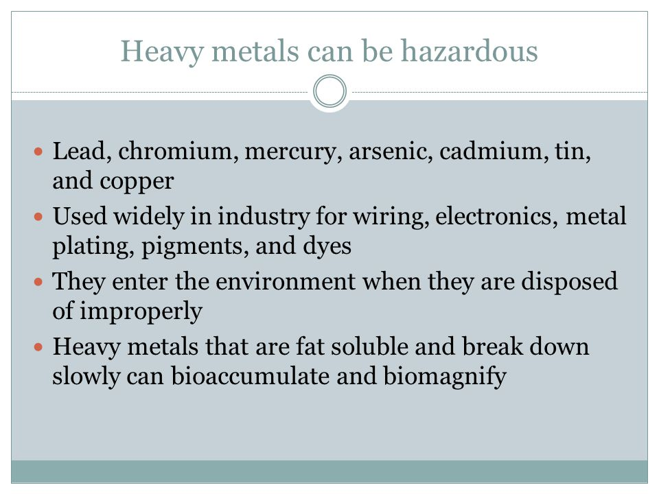 Heavy metals can be hazardous Lead, chromium, mercury, arsenic, cadmium, tin, and copper Used widely in industry for wiring, electronics, metal platin