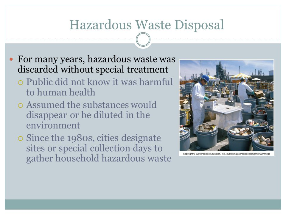 Hazardous Waste Disposal For many years, hazardous waste was discarded without special treatment Public did not know it was harmful to human health As