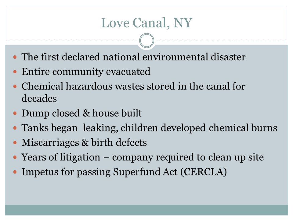 Love Canal, NY The first declared national environmental disaster Entire community evacuated Chemical hazardous wastes stored in the canal for decades