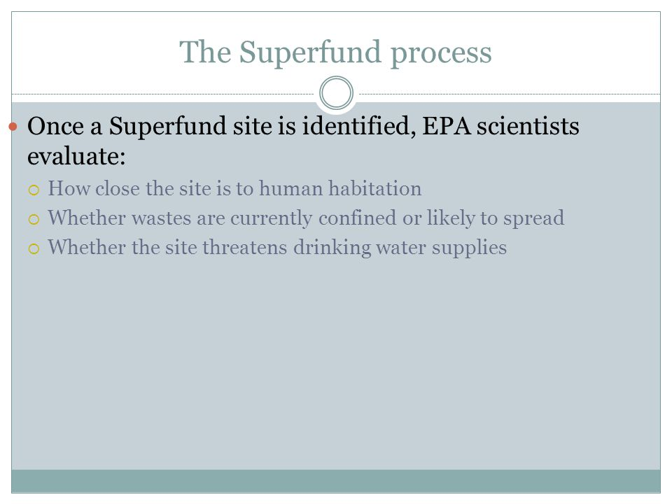 The Superfund process Once a Superfund site is identified, EPA scientists evaluate: How close the site is to human habitation Whether wastes are curre